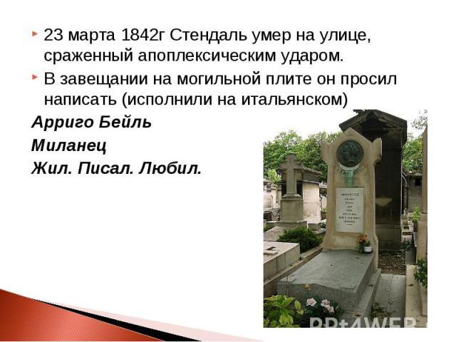 23 марта 1842г Стендаль умер на улице, сраженный апоплексическим ударом. В завещании на могильной плите он просил написать (исполнили на итальянском) Арриго Бейль Миланец Жил. Писал. Любил.