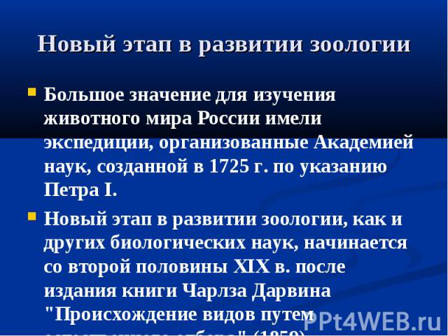 Новый этап в развитии зоологии Большое значение для изучения животного мира России имели экспедиции, организованные Академией наук, созданной в 1725 г. по указанию Петра I. Новый этап в развитии зоологии, как и других биологических наук, начинается …