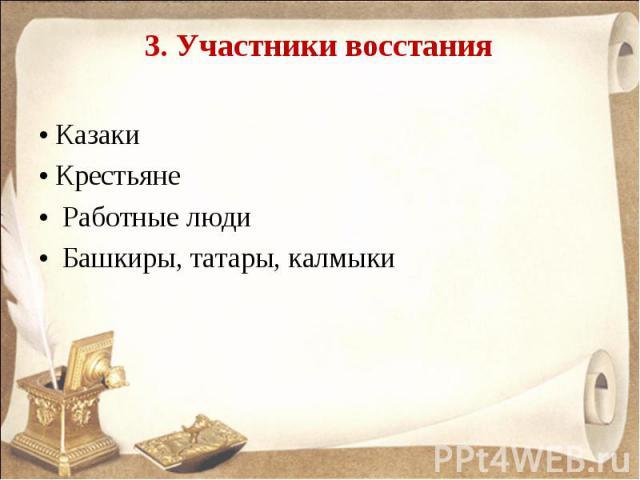 3. Участники восстания • Казаки • Крестьяне • Работные люди • Башкиры, татары, калмыки