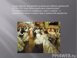 Таким образом, внутренняя политика российских правителей в 1725-1762 годах была
