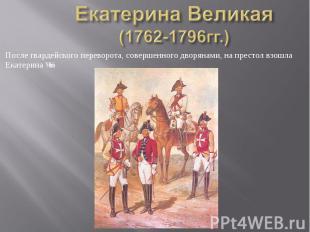 Екатерина Великая (1762-1796гг.) После гвардейского переворота, совершенного дво