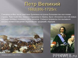 Петр Великий 1682(89)-1725гг. Северная война легла тяжёлым бременем на плечи бол