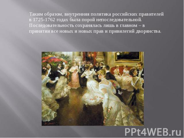 Таким образом, внутренняя политика российских правителей в 1725-1762 годах была порой непоследовательной. Последовательность сохранялась лишь в главном – в принятии все новых и новых прав и привилегий дворянства.
