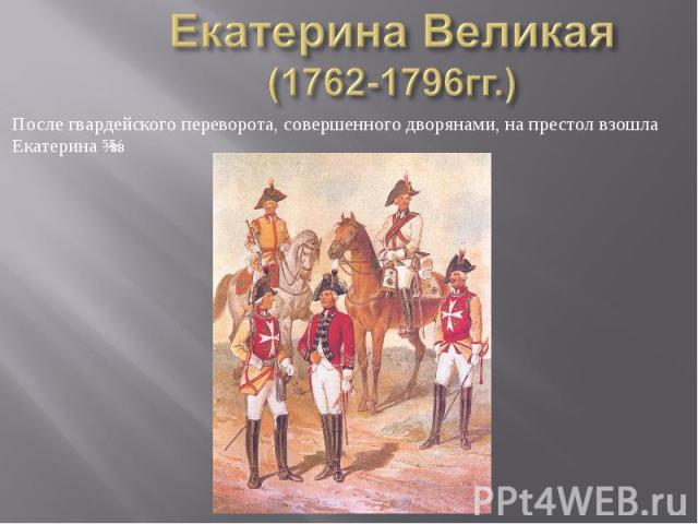 Екатерина Великая (1762-1796гг.) После гвардейского переворота, совершенного дворянами, на престол взошла Екатерина ɪɪ.