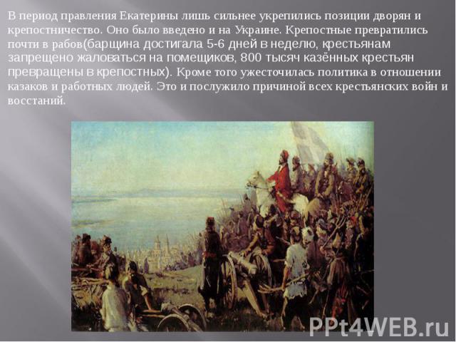 В период правления Екатерины лишь сильнее укрепились позиции дворян и крепостничество. Оно было введено и на Украине. Крепостные превратились почти в рабов(барщина достигала 5-6 дней в неделю, крестьянам запрещено жаловаться на помещиков, 800 тысяч …