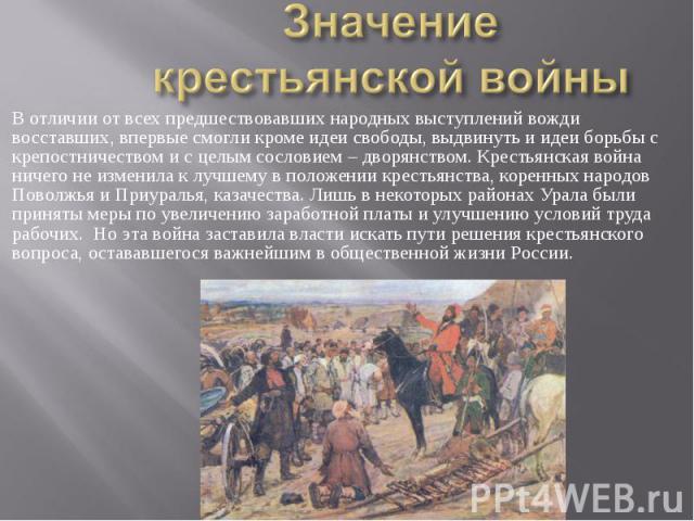 Значение крестьянской войны В отличии от всех предшествовавших народных выступлений вожди восставших, впервые смогли кроме идеи свободы, выдвинуть и идеи борьбы с крепостничеством и с целым сословием – дворянством. Крестьянская война ничего не измен…