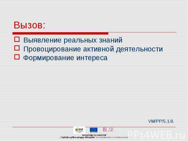 Вызов: Выявление реальных знаний Провоцирование активной деятельности Формирование интереса VM/PP/5.1.8.