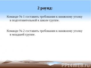 2 раунд: Команде № 1 составить требования к книжному уголку в подготовительной к