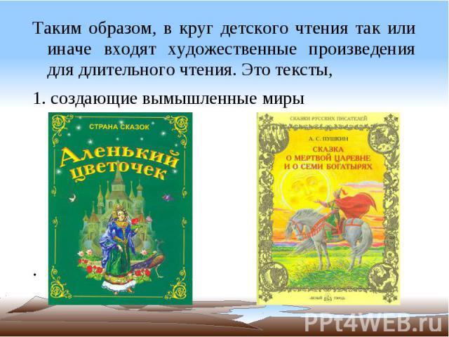 Таким образом, в круг детского чтения так или иначе входят художественные произведения для длительного чтения. Это тексты, 1. создающие вымышленные миры .