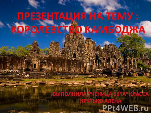 ПРЕЗЕНТАЦИЯ НА ТЕМУ : КОРОЛЕВСТВО камбоджа Выполнила ученица 10*а*класса Крутько алена