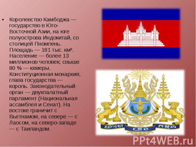 Королевство Камбоджа — государство в Юго-Восточной Азии, на юге полуострова Индокитай, со столицей Пномпень. Площадь — 181 тыс. км². Население — более 13 миллионов человек; свыше 80 % — кхмеры. Конституционная монархия, глава государства — король. З…