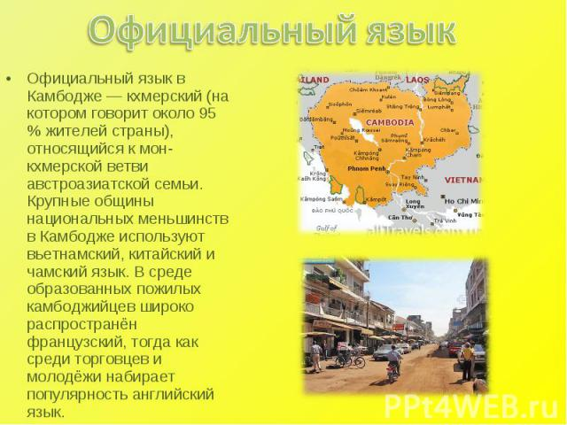 Официальный язык Официальный язык в Камбодже — кхмерский (на котором говорит около 95 % жителей страны), относящийся к мон-кхмерской ветви австроазиатской семьи. Крупные общины национальных меньшинств в Камбодже используют вьетнамский, китайский и ч…