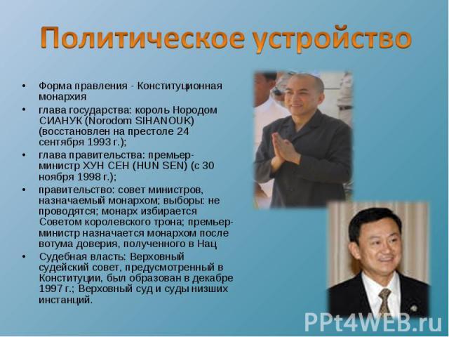 Политическое устройство Форма правления - Конституционная монархия глава государства: король Нородом СИАНУК (Norodom SIHANOUK) (восстановлен на престоле 24 сентября 1993 г.); глава правительства: премьер-министр ХУН СЕН (HUN SEN) (с 30 ноября 1998 г…