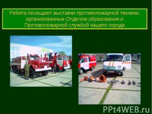 Ребята посещают выставки противопожарной техники, организованные Отделом образов
