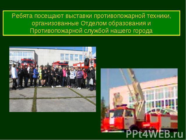 Ребята посещают выставки противопожарной техники, организованные Отделом образования и Противопожарной службой нашего города