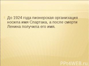До 1924 года пионерская организация носила имя Спартака, а после смерти Ленина п
