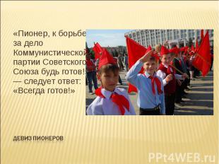 «Пионер, к борьбе за дело Коммунистической партии Советского Союза будь готов!»