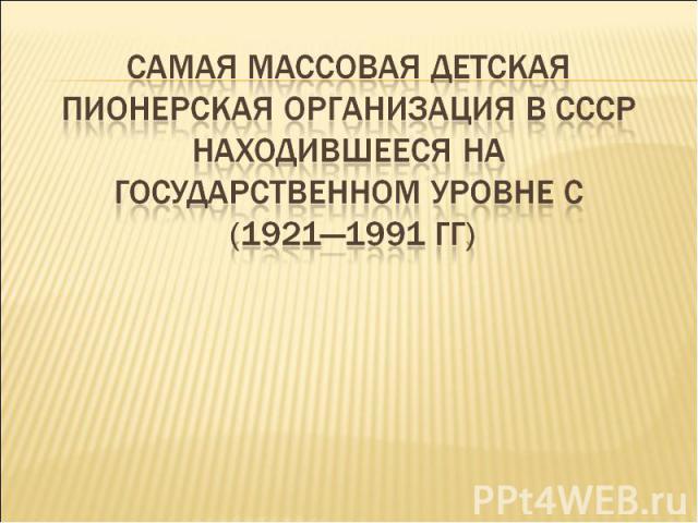 Самая массовая детская Пионерская организация в СССР находившееся на государственном уровне с (1921—1991 гг)