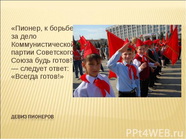 «Пионер, к борьбе за дело Коммунистической партии Советского Союза будь готов!» — следует ответ: «Всегда готов!» Девиз пионеров
