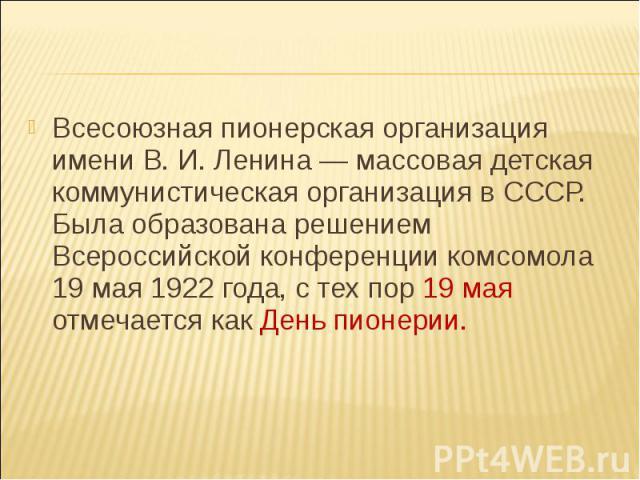 Всесоюзная пионерская организация имени В. И. Ленина — массовая детская коммунистическая организация в СССР. Была образована решением Всероссийской конференции комсомола 19 мая 1922 года, с тех пор 19 мая отмечается как День пионерии.