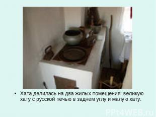 Хата делилась на два жилых помещения: великую хату с русской печью в заднем углу