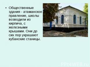 Общественные здания - атаманское правление, школы возводили из кирпича, с железн