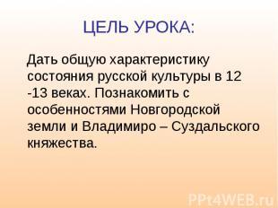 ЦЕЛЬ УРОКА: Дать общую характеристику состояния русской культуры в 12 -13 веках.