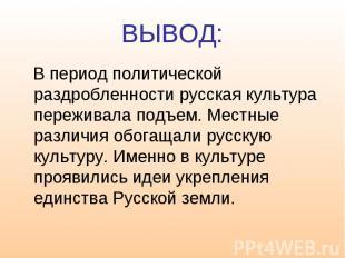 ВЫВОД: В период политической раздробленности русская культура переживала подъем.