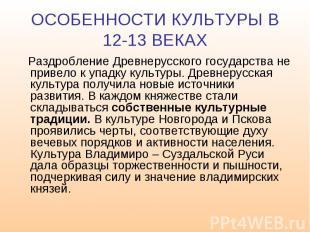 ОСОБЕННОСТИ КУЛЬТУРЫ В 12-13 ВЕКАХ Раздробление Древнерусского государства не пр