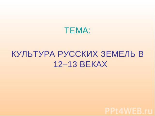 ТЕМА: КУЛЬТУРА РУССКИХ ЗЕМЕЛЬ В 12–13 ВЕКАХ