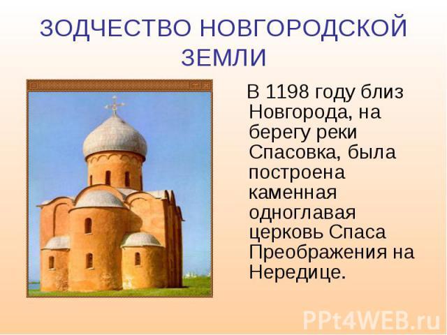 ЗОДЧЕСТВО НОВГОРОДСКОЙ ЗЕМЛИ В 1198 году близ Новгорода, на берегу реки Спасовка, была построена каменная одноглавая церковь Спаса Преображения на Нередице.