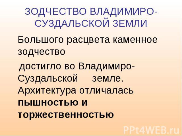 ЗОДЧЕСТВО ВЛАДИМИРО-СУЗДАЛЬСКОЙ ЗЕМЛИ Большого расцвета каменное зодчество достигло во Владимиро- Суздальской земле. Архитектура отличалась пышностью и торжественностью