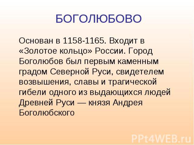 БОГОЛЮБОВО Основан в 1158-1165. Входит в «Золотое кольцо» России. Город Боголюбов был первым каменным градом Северной Руси, свидетелем возвышения, славы и трагической гибели одного из выдающихся людей Древней Руси — князя Андрея Боголюбского