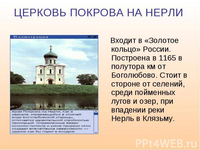 ЦЕРКОВЬ ПОКРОВА НА НЕРЛИ Входит в «Золотое кольцо» России. Построена в 1165 в полутора км от Боголюбово. Стоит в стороне от селений, среди пойменных лугов и озер, при впадении реки Нерль в Клязьму.