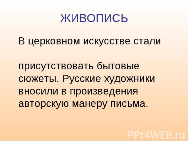 ЖИВОПИСЬ В церковном искусстве стали присутствовать бытовые сюжеты. Русские художники вносили в произведения авторскую манеру письма.