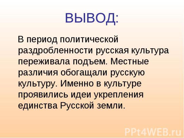 ВЫВОД: В период политической раздробленности русская культура переживала подъем. Местные различия обогащали русскую культуру. Именно в культуре проявились идеи укрепления единства Русской земли.