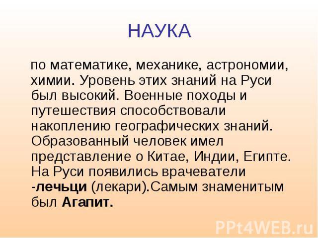 НАУКА по математике, механике, астрономии, химии. Уровень этих знаний на Руси был высокий. Военные походы и путешествия способствовали накоплению географических знаний. Образованный человек имел представление о Китае, Индии, Египте. На Руси появилис…