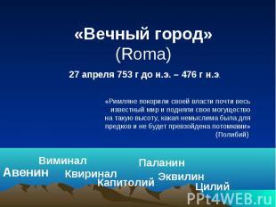 «Вечный город» (Roma) 27 апреля 753 г до н.э. – 476 г н.э. «Римляне покорили сво
