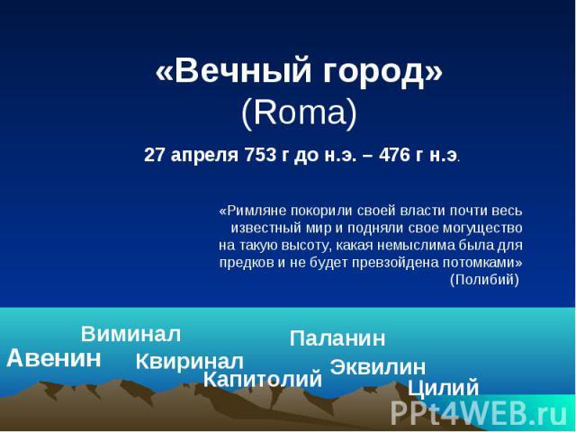 «Вечный город» (Roma) 27 апреля 753 г до н.э. – 476 г н.э. «Римляне покорили своей власти почти весь известный мир и подняли свое могущество на такую высоту, какая немыслима была для предков и не будет превзойдена потомками» (Полибий)