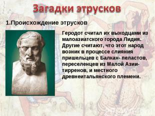 Загадки этрусков 1.Происхождение этрусков Геродот считал их выходцами из малоази
