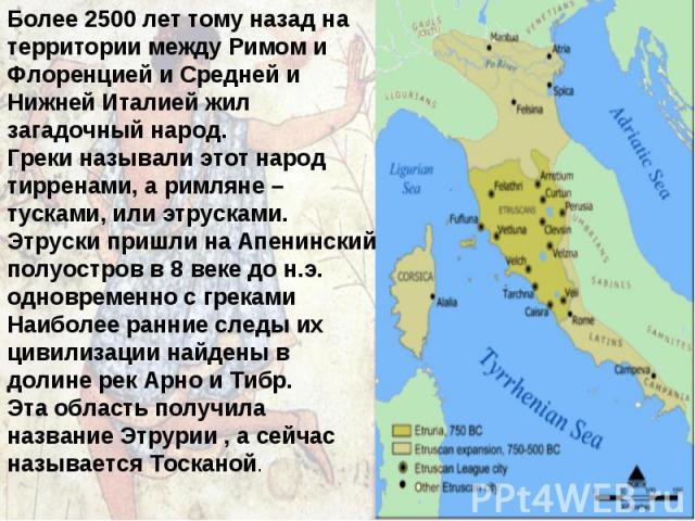 Более 2500 лет тому назад на территории между Римом и Флоренцией и Средней и Нижней Италией жил загадочный народ. Греки называли этот народ тирренами, а римляне – тусками, или этрусками. Этруски пришли на Апенинский полуостров в 8 веке до н.э. однов…