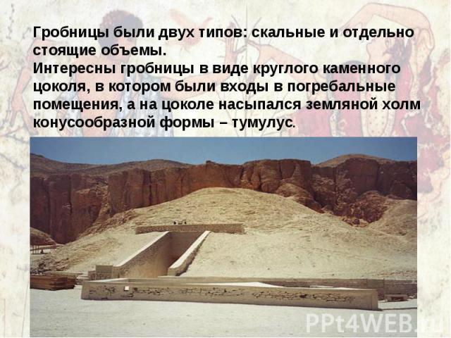 Гробницы были двух типов: скальные и отдельно стоящие объемы. Интересны гробницы в виде круглого каменного цоколя, в котором были входы в погребальные помещения, а на цоколе насыпался земляной холм конусообразной формы – тумулус.