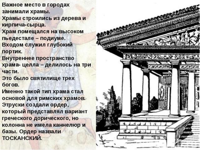 Важное место в городах занимали храмы. Храмы строились из дерева и кирпича-сырца. Храм помещался на высоком пьедестале – подиуме. Входом служил глубокий портик. Внутреннее пространство храма- целла – делилось на три части. Это было святилище трех бо…