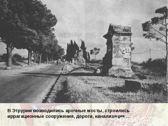 В Этрурии возводились арочные мосты, строились иррагационные сооружения, дороги, канализация …