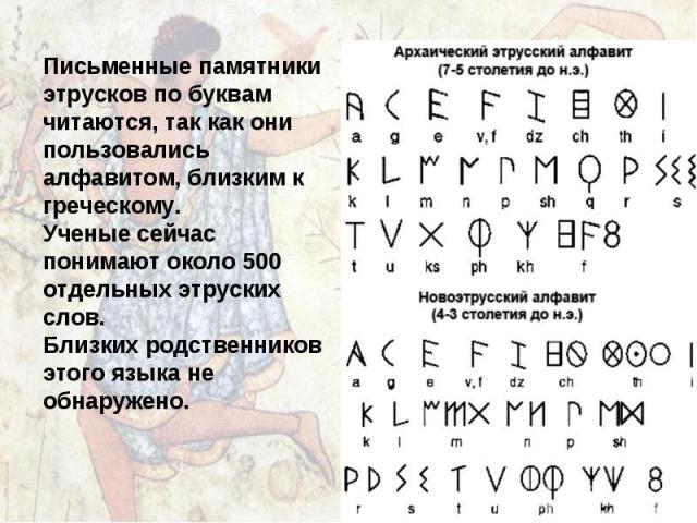 Письменные памятники этрусков по буквам читаются, так как они пользовались алфавитом, близким к греческому. Ученые сейчас понимают около 500 отдельных этруских слов. Близких родственников этого языка не обнаружено.