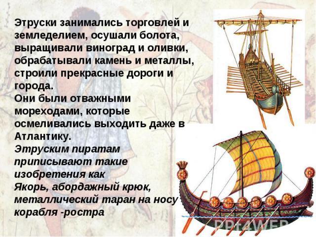 Этруски занимались торговлей и земледелием, осушали болота, выращивали виноград и оливки, обрабатывали камень и металлы, строили прекрасные дороги и города. Они были отважными мореходами, которые осмеливались выходить даже в Атлантику. Этруским пира…