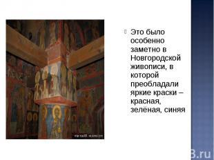 Это было особенно заметно в Новгородской живописи, в которой преобладали яркие к