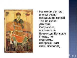 На иконах святые иногда очень походили на князей. Так, на иконе Дмитрия Солунско