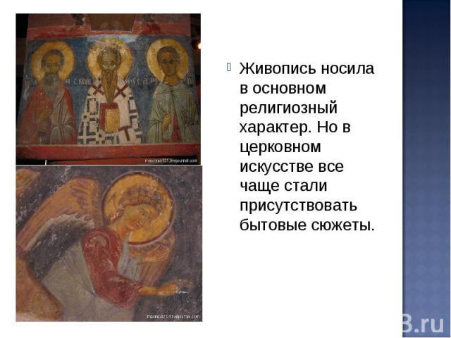 Живопись носила в основном религиозный характер. Но в церковном искусстве все чаще стали присутствовать бытовые сюжеты.
