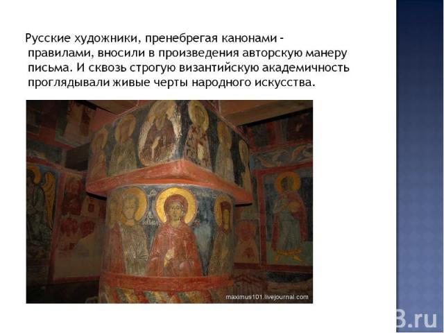 Русские художники, пренебрегая канонами – правилами, вносили в произведения авторскую манеру письма. И сквозь строгую византийскую академичность проглядывали живые черты народного искусства.